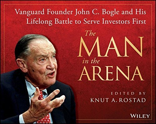 The Man in the Arena: Vanguard Founder John C. Bogle and His Lifelong Battle to Serve Investors First by Knut A. Rostad (2013-12-04)