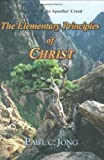 the elementary principles of christ the faith of the apostles creed by paul c jong 2003 09 04