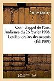 Cour d'appel de Paris. Audience du 26 février 1908. Les Honoraires des avocats: leur caractère juridique. Extraits de la Revue des grands procès contemporains...