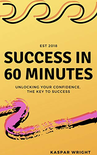 Success in 60 minutes: Unlocking your confidence, the key to success (English Edition)