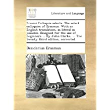 Erasmi Colloquia selecta. The select colloquies of Erasmus. With an English translation, as literal as possible. Designed for the use of beginners ... ... ... The twenty third edition, corrected.