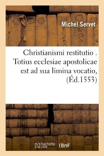 Christianismi Restitutio . Totius Ecclesiae Apostolicae Est Ad Sua Limina Vocatio, (Ed.1553) (Religion) par Servet M.