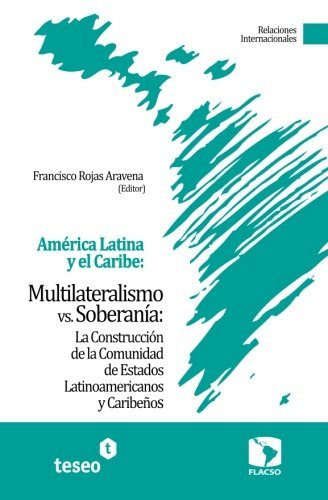 Am??rica Latina y el Caribe: Multilateralismo vs. Soberan?-a: La Construcci?3n de la Comunidad de Estados Latinoamericanos y Caribe???os (Spanish Edition) by Francisco Rojas Aravena (2011-02-15)