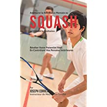 Améliorer la Résistance Mentale au Squash en Utilisant la Méditation: Révéler Votre Potentiel Réel en Contrôlant Vos Pensées Intérieures (French Edition)