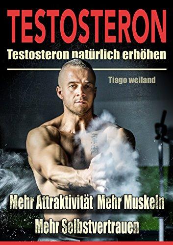 Testosteron: Testosteronspiegel natürlich erhöhen für mehr Attraktivität, mehr Muskeln und mehr Selbstvertrauen - Niedrigen Testosteron