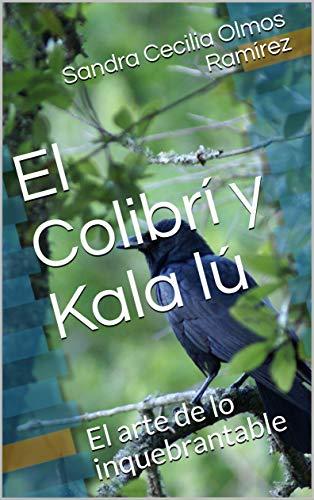 El Colibrí y Kala lú: El arte de lo inquebrantable por Sandra Cecilia Olmos Ramírez