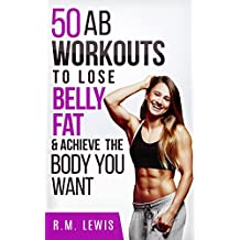 Workouts to Lose Belly Fat: The Top 50 Ab Workouts to Lose Belly Fat, Get a Six-Pack & Achieve The Body You Want (Top 50 Workouts Book 2) (English Edition)