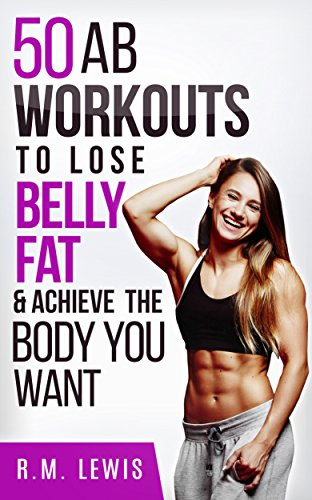 Workouts to Lose Belly Fat: The Top 50 Ab Workouts to Lose Belly Fat, Get a Six-Pack & Achieve The Body You Want (Top 50 Workouts Book 2) por R.M. Lewis