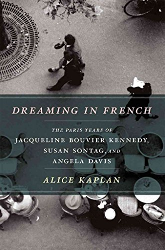 [Dreaming in French: The Paris Years of Jacqueline Bouvier Kennedy, Susan Sontag, and Angela Davis] (By: Alice Kaplan) [published: April, 2012]