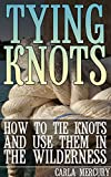 Tying Knots: How to Tie Knots and Use Them in the Wilderness: (Knots Tying, Knots Guide)
