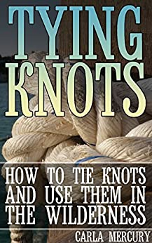 Descargar gratis Tying Knots: How to Tie Knots and Use Them in the Wilderness: (Knots Tying, Knots Guide) PDF
