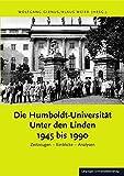 Die Humboldt-Universität Unter den Linden 1945 bis 1990: Zeitzeugen ? Einblicke ? Analysen -