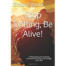 Stop Drifting, Be Alive: A Motivating and Inspiring Survival-Story that may change your life!