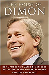 The House of Dimon: How JPMorgan's Jamie Dimon Rose to the Top of the Financial World: How Jamie Dimon Rose to the Top of the Financial World