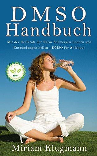 DMSO Handbuch: Mit der Heilkraft der Natur Schmerzen lindern und Entzündungen heilen - DMSO für Anfänger