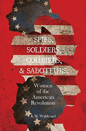 riers, & Saboteurs: Women of the American Revolution ()
