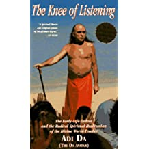 The Knee of Listening: The Early-Life Ordeal and the Radical Spiritual Realization of the Divine World-Teacher: The Early-life Ordeal and the Radical ... Divine World Teacher Adi Da (The Da Avatar)