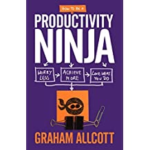 How to Be a Productivity Ninja: Worry Less, Achieve More and Love What You Do by Graham Allcott (2016-03-15)