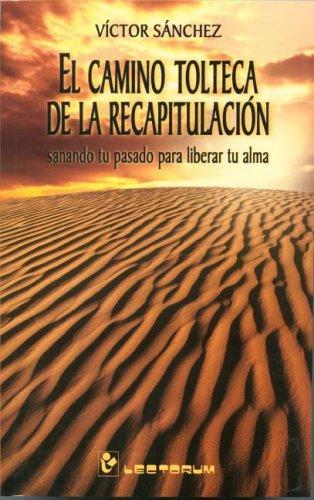 El Camino Tolteca De LA Recapitulacion: Sanando Tu Pasado Para Liberar Tu Alma (Hombre y Sus Ideas)
