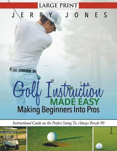 Golf Instruction Made Easy: Making Beginners Into Pros (LARGE PRINT): Instructional Guide on the Perfect Swing To Always Break 90 por Jerry Jones