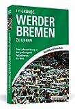 111 Gründe, Werder Bremen zu lieben: Eine Liebeserklärung an den großartigsten Fußballverein der Welt