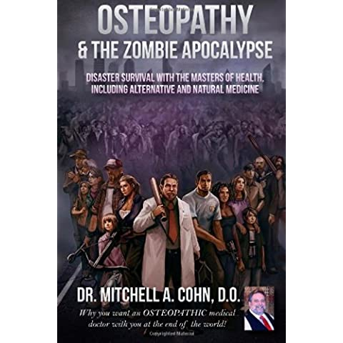 Osteopathy and the Zombie Apocalypse: Disaster survival with the masters of health, including alternative and natural medicine: Why you want an ... doctor with you at the end of the world!