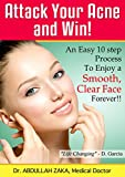 Attack Your Acne And Win! : An Easy 10 Step Process To Enjoy A Clear Face Forever! (Dr. Zaka Health Series)