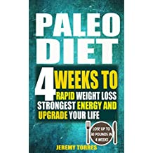 Paleo Diet: 4 Weeks To Rapid Weight Loss, Strongest Energy And Upgrade Your Life: Lose Up To 30 Pounds In 4 Weeks- The Beginner's Guide Of Paleo Ketogenic Low Carb Atkins Diet