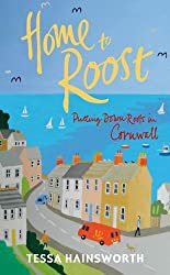 Home to Roost: Putting Down Roots in Cornwall by Tessa Hainsworth (2014-04-22)