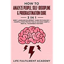 How To Analyze People, Self-Discipline&  Procrastination Cure (3 in 1): Body Language Blueprint, Dark Psychology + Manipulation Protection& Success Habits + Mental Toughness Mastery (English Edition)