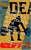 SUPER DEADLIFT 11-17 pounds more muscle mass in 6-8 weeks: Part 1 instruction and training plans