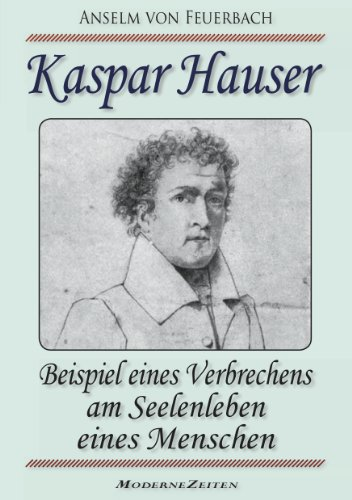 Kaspar Hauser, oder: Beispiel eines Verbrechens am Seelenleben eines Menschen