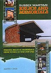 Sussex Wartime Relics and Memorials: Wrecks, Relics and Memorials from Sussex at War, 1939-1945