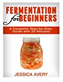 Fermentation for Beginners:  A Complete Step-by-Step Guide with 25 Recipes