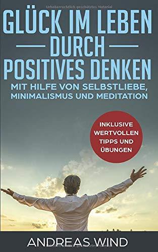 GLÜCK IM LEBEN DURCH POSITIVES DENKEN mit Hilfe von Selbstliebe, Minimalismus und Meditation, inklusive wertvollen Tipps und Übungen
