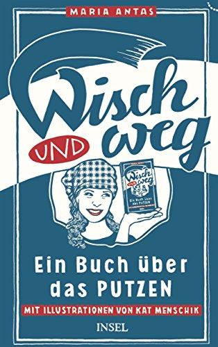 Wisch und Weg: Ein Buch über das Putzen