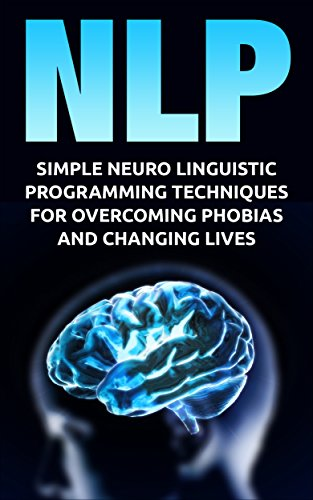 NLP: Simple Neuro Linguistic Programming Techniques For Overcoming Phobias And Changing Lives (Hypnosis, neuro linguistic programming, nlp techniques, confidence) Descargar ebooks PDF
