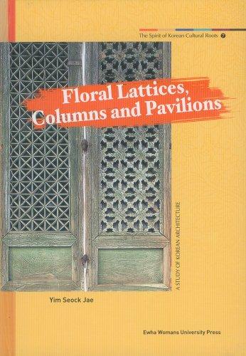 Floral Lattices, Columns and Pavilions : A Study of Korean Architec Ture -