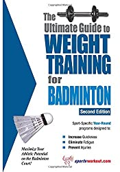 The Ultimate Guide to Weight Training for Badminton (The Ultimate Guide to Weight Training for Sports, 2)