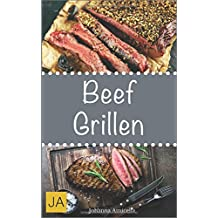 Beef Grillen: 30 Rezepte für leckere Beef-Gerichte zum Grillen: Damit die nächste Grill-Party ein Hit wird !