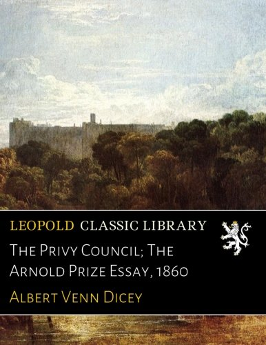 The Privy Council; The Arnold Prize Essay, 1860