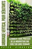 Jardinage Vertical pour Debutants: Comment faire pousser de la nourriture bio chez soi sans terrain ; Cultivez des legumes et des herbes delicieuses en grande quantite dans votre habitation urbaine