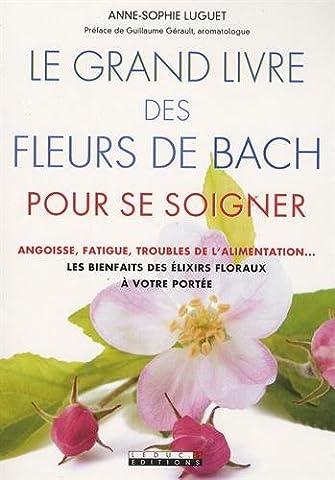 Le grand livre des fleurs de Bach pour se soigner : Angoisse, fatigue, troubles de l'alimentation : les bienfaits des 38 élixirs floraux à votre portée