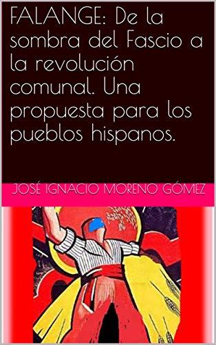 FALANGE: De la sombra del Fascio a la revolución comunal. Una propuesta para los pueblos hispanos. por José Ignacio Moreno Gómez