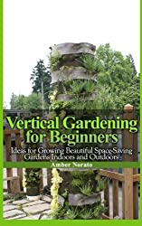 Vertical Gardening for Beginners: Ideas for Growing Beautiful Space-Saving Gardens Indoors and Outdoors by Amber Norato (2013-04-05)