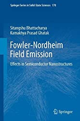 Fowler-Nordheim Field Emission: Effects in Semiconductor Nanostructures (Springer Series in Solid-State Sciences, Vol. 170) by Sitangshu Bhattacharya (2012-01-16)