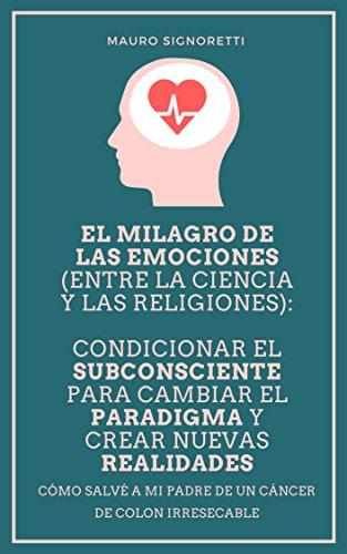 El milagro de las emociones (entre la ciencia y las religiones): Condicionar el subconsciente para cambiar el paradigma y crear nuevas realidades por Mauro Signoretti