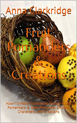 Fruit Pomanders & Creations: How-To Make Traditional Orange-Clove Pomanders & New Pomander Critters, Characters, and Creations (English Edition) (Orangen-potpourri)