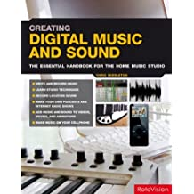 Creating Digital Music and Sound: The Essential Handbook for the Home Music Studio: The Inspirational, Practical Introduction for Musicians, Video-makers, Animators and Web Site Designers