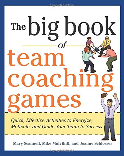 The Big Book of Team Coaching Games: Quick, Effective Activities to Energize, Motivate, and Guide Your Team to Success (Big Book of Business Games Series)